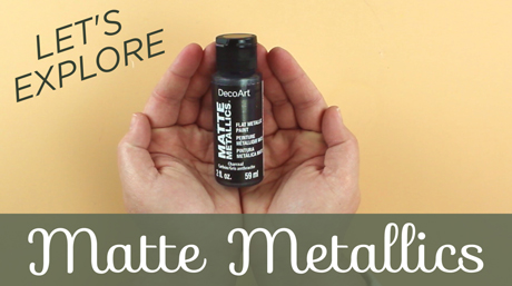 DecoArt Matte Metallics: Learn More!